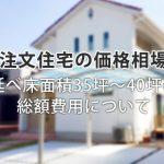 【注文住宅の価格相場】延べ床面積35坪~40坪の総額費用について