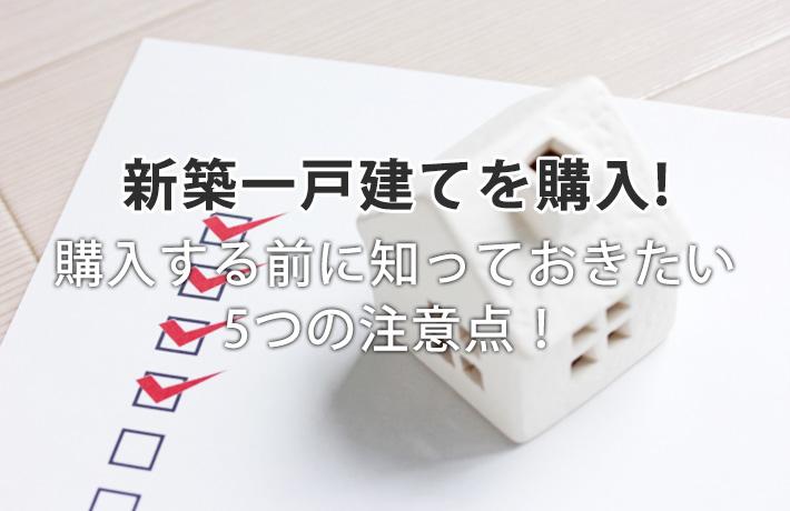 新築一戸建てを購入する前に知っておきたい5つの注意点!