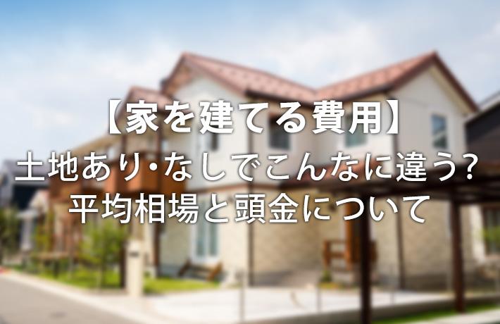【家を建てる費用】土地あり・なしでこんなに違う?平均相場と頭金について