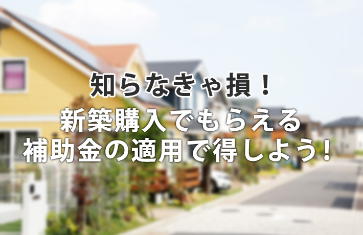 知らなきゃ損!新築一戸建て住宅の購入でもらえる補助金の適用で得しよう!