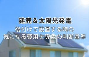 本当に必要?新築の建売住宅に太陽光発電を後付け!気になる費用と判断基準