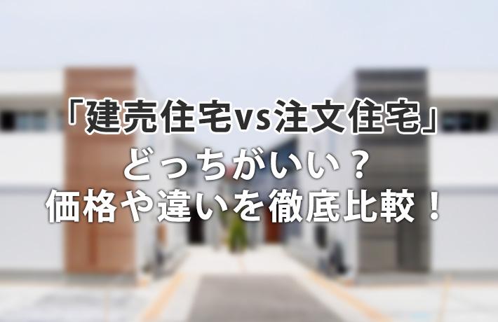 「建売住宅vs注文住宅」どっちがいい?価格差や違いについて徹底比較!