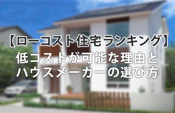 ローコスト注文住宅おすすめランキング!低コストで安い理由と選び方