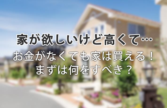 家が欲しいけどお金がない!買えない…と悩む前にすべき5つのこと!