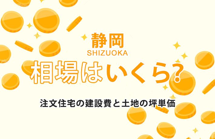 静岡県で建てる注文住宅の相場がわかる!建築費用&土地価格の坪単価まとめ