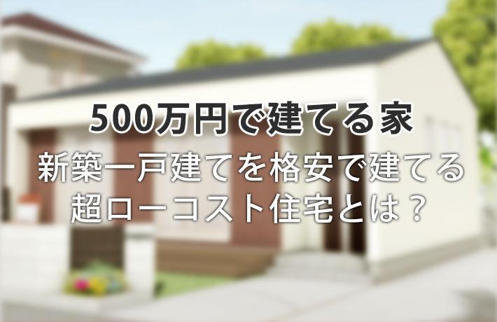 新築500万円の家は可能?超ローコスト住宅で建てる平屋の間取り事例集