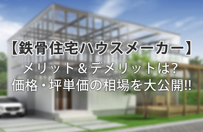 鉄骨住宅ハウスメーカーのメリット&デメリット!価格・坪単価の相場について